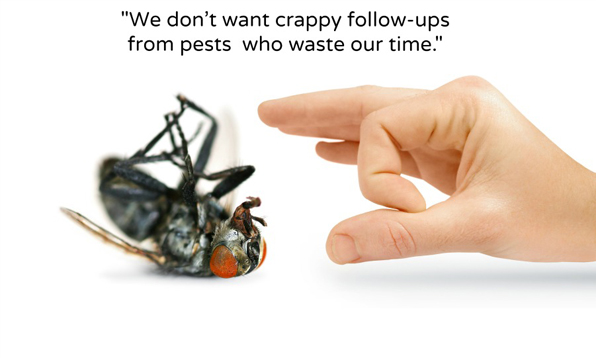 We don't want crappy follow-ups from pests who waste our time