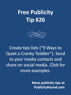 Create tips lists (9 ways to quiet a cranky toddler) and send them to your media contacts and share on social media