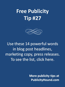 Free Publicity Tip 27--Use these 14 powerful words in a publicity campaign. Click here for the list.