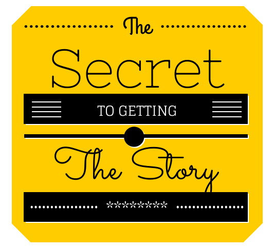 The Secret to Getting the Story